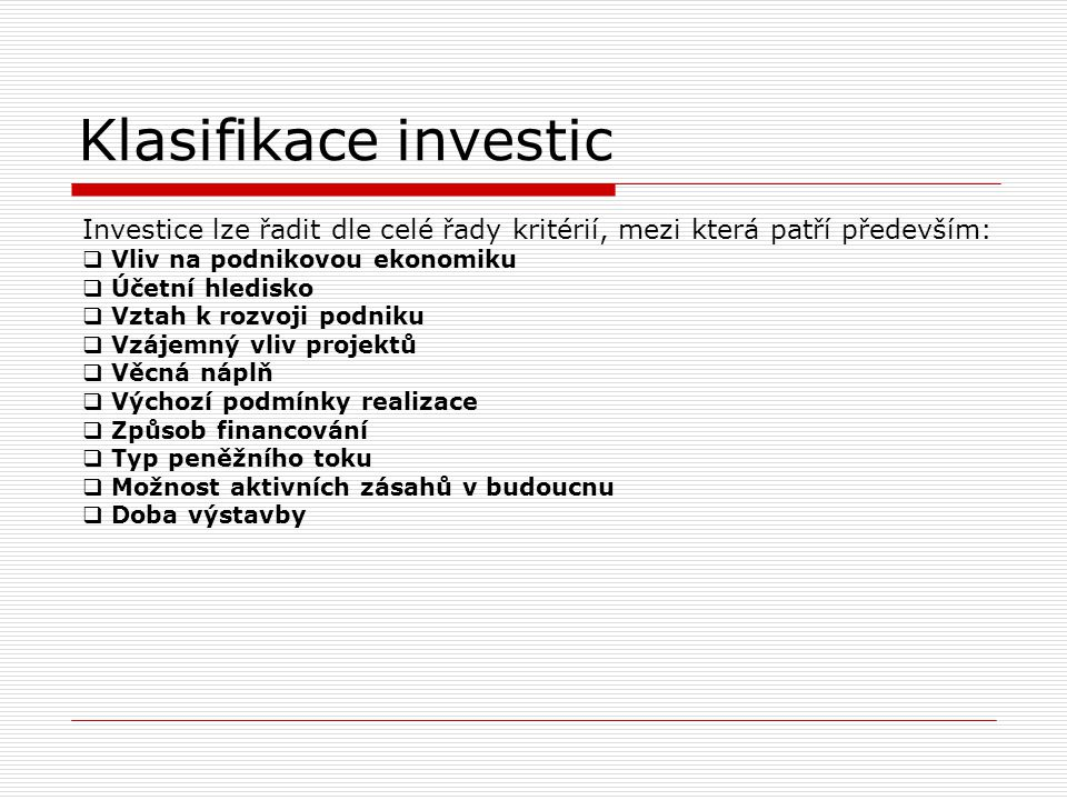 Klasifikace investic Investice lze řadit dle celé řady kritérií, mezi která patří především:  Vliv na podnikovou ekonomiku  Účetní hledisko  Vztah