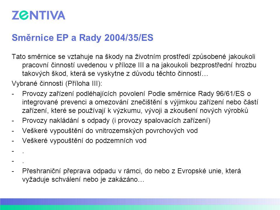 Směrnice EP a Rady 2004/35/ES Tato směrnice se vztahuje na škody na životním prostředí způsobené jakoukoli pracovní činností uvedenou v příloze III a na jakoukoli bezprostřední hrozbu takových škod, která se vyskytne z důvodu těchto činností… Vybrané činnosti (Příloha III): -Provozy zařízení podléhajících povolení Podle směrnice Rady 96/61/ES o integrované prevenci a omezování znečištění s výjimkou zařízení nebo částí zařízení, které se používají k výzkumu, vývoji a zkoušení nových výrobků -Provozy nakládání s odpady (i provozy spalovacích zařízení) -Veškeré vypouštění do vnitrozemských povrchových vod -Veškeré vypouštění do podzemních vod -.