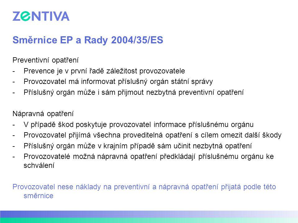 Směrnice EP a Rady 2004/35/ES Preventivní opatření -Prevence je v první řadě záležitost provozovatele -Provozovatel má informovat příslušný orgán státní správy -Příslušný orgán může i sám přijmout nezbytná preventivní opatření Nápravná opatření -V případě škod poskytuje provozovatel informace příslušnému orgánu -Provozovatel přijímá všechna proveditelná opatření s cílem omezit další škody -Příslušný orgán může v krajním případě sám učinit nezbytná opatření -Provozovatelé možná nápravná opatření předkládají příslušnému orgánu ke schválení Provozovatel nese náklady na preventivní a nápravná opatření přijatá podle této směrnice
