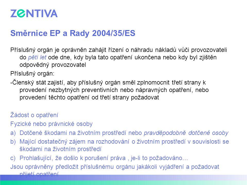 Směrnice EP a Rady 2004/35/ES Příslušný orgán je oprávněn zahájit řízení o náhradu nákladů vůči provozovateli do pěti let ode dne, kdy byla tato opatření ukončena nebo kdy byl zjištěn odpovědný provozovatel Příslušný orgán: -Členský stát zajistí, aby příslušný orgán směl zplnomocnit třetí strany k provedení nezbytných preventivních nebo nápravných opatření, nebo provedení těchto opatření od třetí strany požadovat Žádost o opatření Fyzické nebo právnické osoby a)Dotčené škodami na životním prostředí nebo pravděpodobně dotčené osoby b)Mající dostatečný zájem na rozhodování o životním prostředí v souvislosti se škodami na životním prostředí c)Prohlašující, že došlo k porušení práva, je-li to požadováno… Jsou oprávněny předložit příslušnému orgánu jakákoli vyjádření a požadovat přijetí opatření