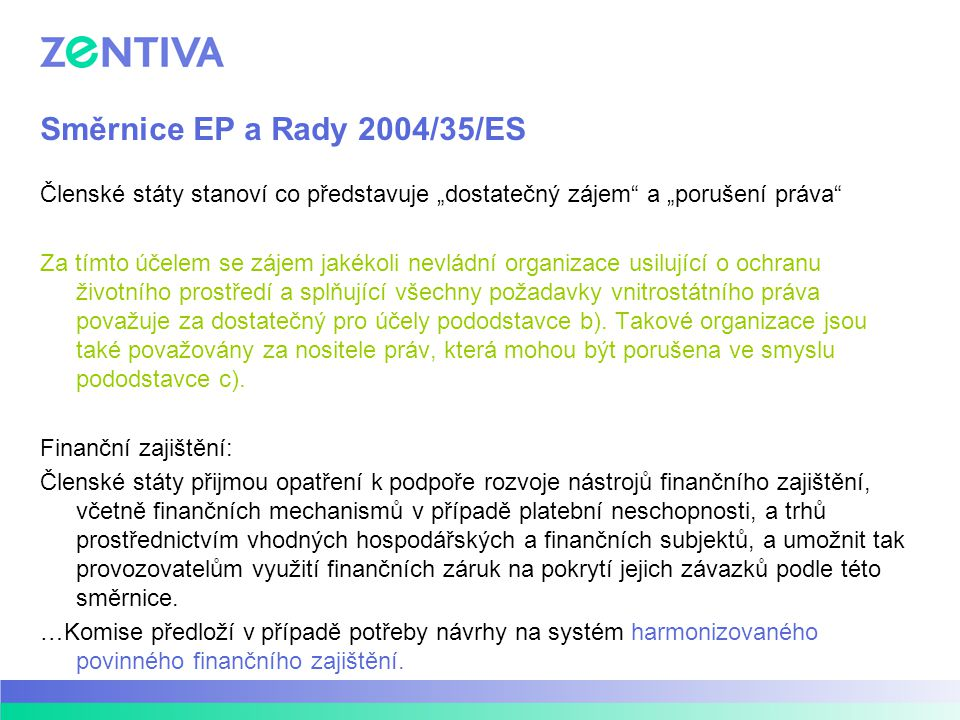 Směrnice EP a Rady 2004/35/ES Tato směrnice nebrání členským státům v zachování nebo přijetí přísnějších předpisů v souvislosti s prevencí a nápravou škod na životním prostředí, včetně stanovení dalších činností, které jsou předmětem požadavků této směrnice na prevenci a nápravu škod, a také stanovení dalších odpovědných stran.