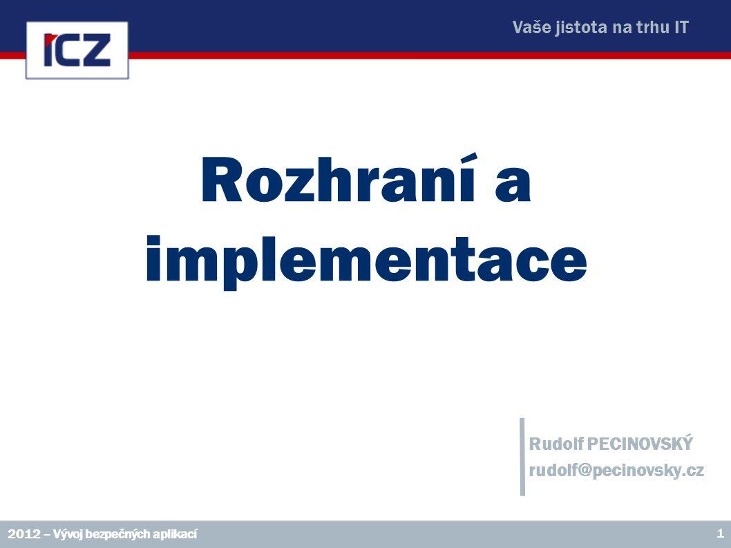 Vaše jistota na trhu IT Rozhraní a implementace Rudolf PECINOVSKÝ rudolf@pecinovsky.cz 2012 – Vývoj bezpečných aplikací 1