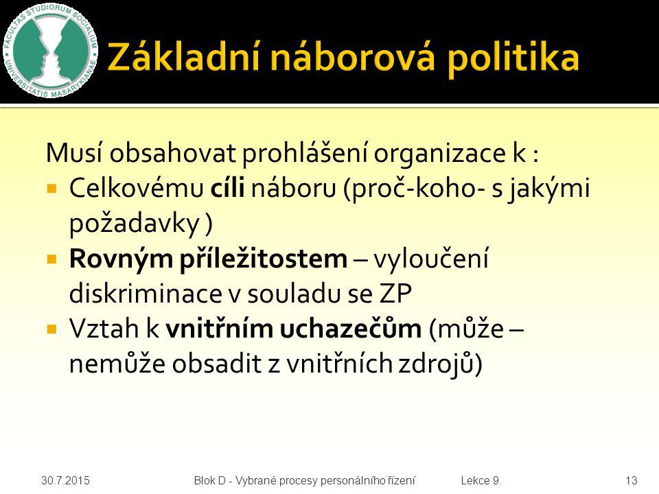 Musí obsahovat prohlášení organizace k :  Celkovému cíli náboru (proč-koho- s jakými požadavky )  Rovným příležitostem – vyloučení diskriminace v souladu se ZP  Vztah k vnitřním uchazečům (může – nemůže obsadit z vnitřních zdrojů) 30.7.2015Blok D - Vybrané procesy personálního řízení Lekce 9.13