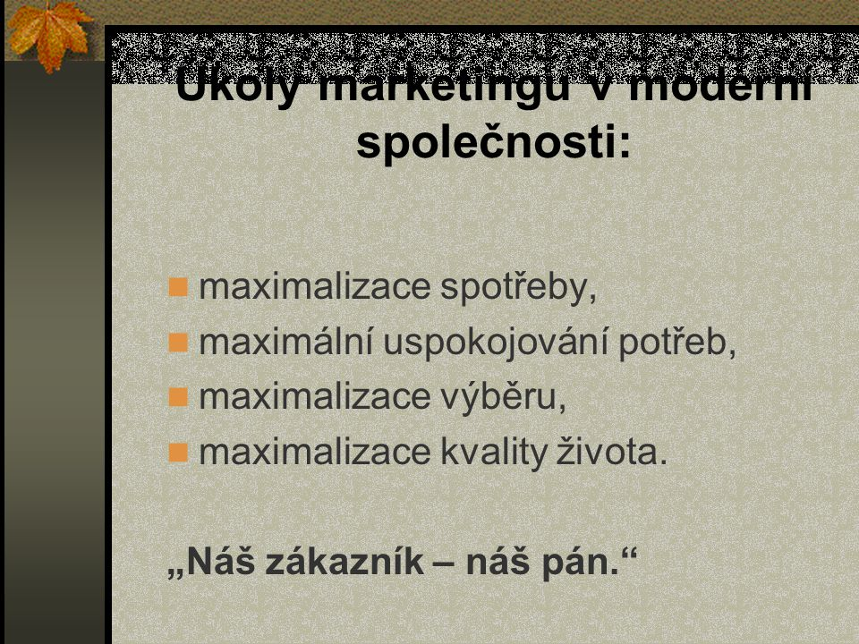 Úkoly marketingu v moderní společnosti: maximalizace spotřeby, maximální uspokojování potřeb, maximalizace výběru, maximalizace kvality života.