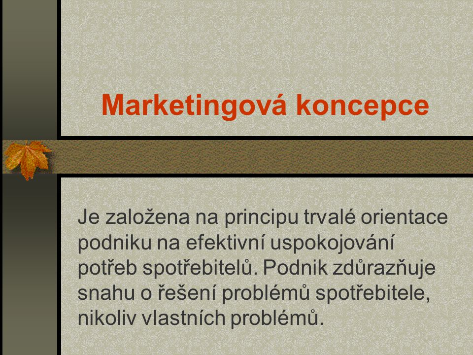 Marketingová koncepce Je založena na principu trvalé orientace podniku na efektivní uspokojování potřeb spotřebitelů. Podnik zdůrazňuje snahu o řešení