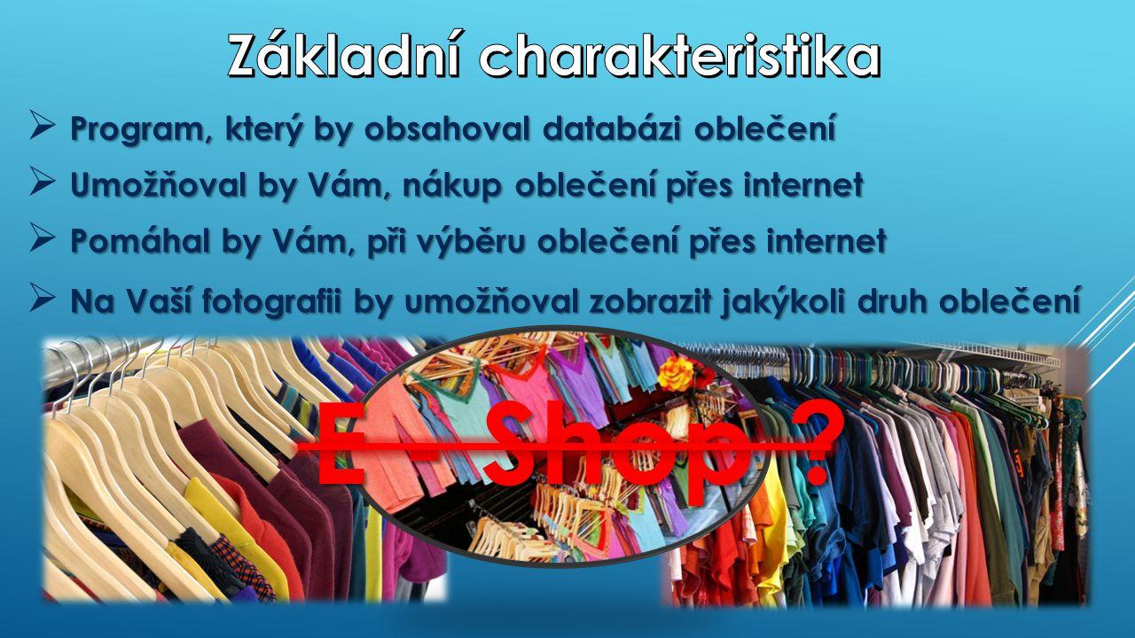 Program, který by obsahoval databázi oblečení  Program, který by obsahoval databázi oblečení Na Vaší fotografii by umožňoval zobrazit jakýkoli druh oblečení  Na Vaší fotografii by umožňoval zobrazit jakýkoli druh oblečení Pomáhal by Vám, při výběru oblečení přes internet  Pomáhal by Vám, při výběru oblečení přes internet Umožňoval by Vám, nákup oblečení přes internet  Umožňoval by Vám, nákup oblečení přes internet E - Shop .