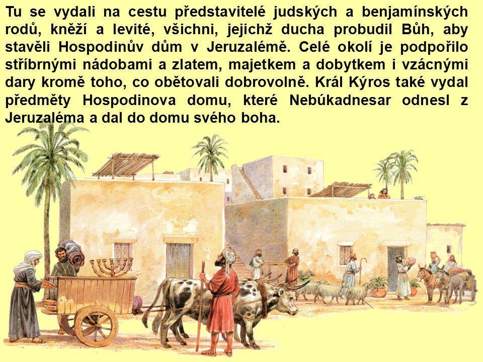 Tu se vydali na cestu představitelé judských a benjamínských rodů, kněží a levité, všichni, jejichž ducha probudil Bůh, aby stavěli Hospodinův dům v Jeruzalémě.