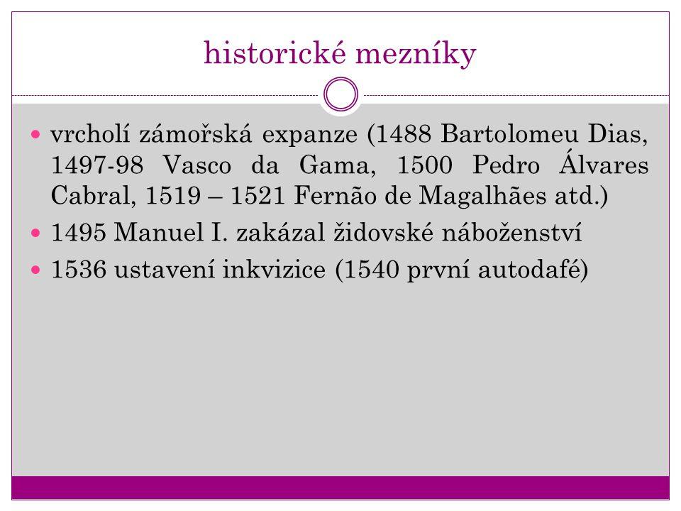 historické mezníky vrcholí zámořská expanze (1488 Bartolomeu Dias, 1497-98 Vasco da Gama, 1500 Pedro Álvares Cabral, 1519 – 1521 Fernão de Magalhães a