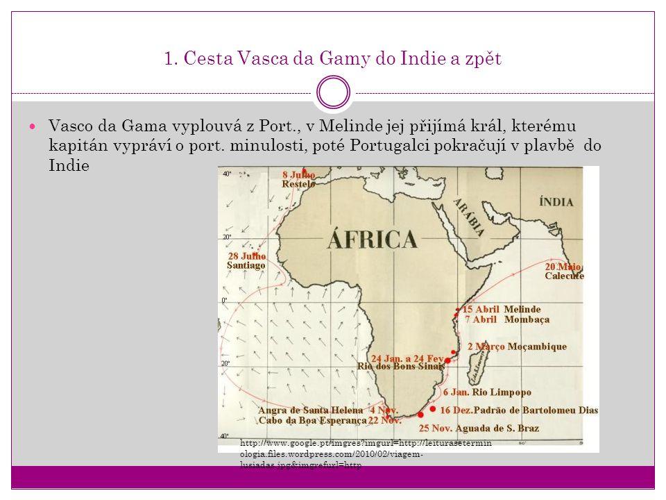 1. Cesta Vasca da Gamy do Indie a zpět Vasco da Gama vyplouvá z Port., v Melinde jej přijímá král, kterému kapitán vypráví o port. minulosti, poté Por