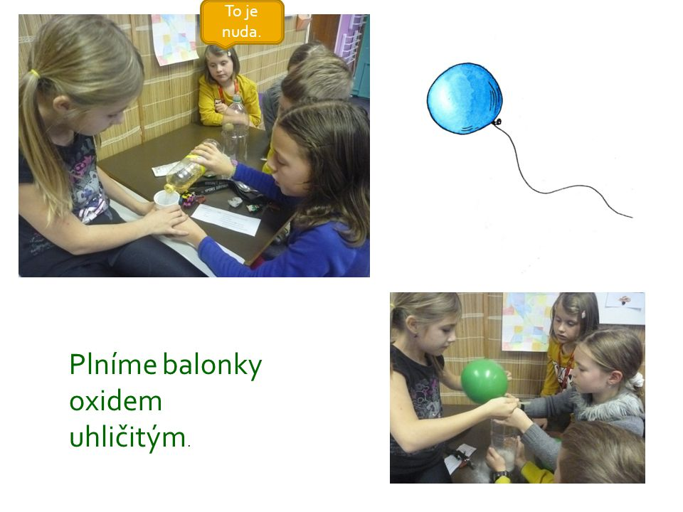 To je nuda. Plníme balonky oxidem uhličitým.