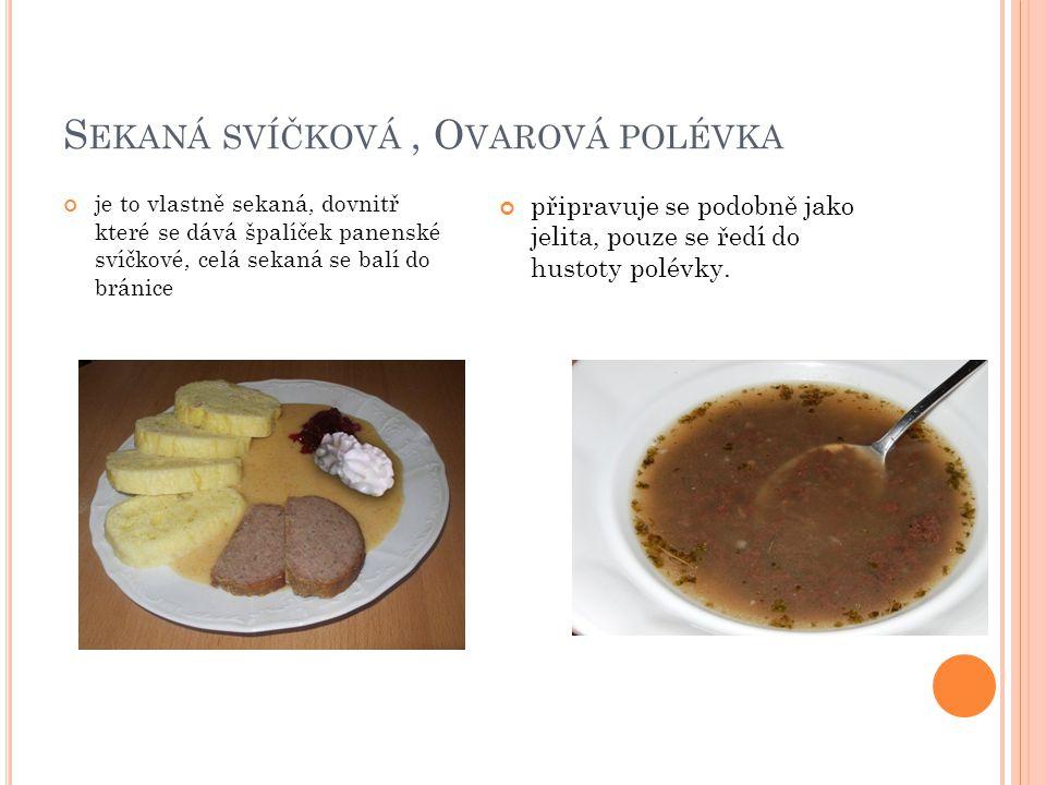 S EKANÁ SVÍČKOVÁ, O VAROVÁ POLÉVKA je to vlastně sekaná, dovnitř které se dává špalíček panenské svíčkové, celá sekaná se balí do bránice připravuje se podobně jako jelita, pouze se ředí do hustoty polévky.