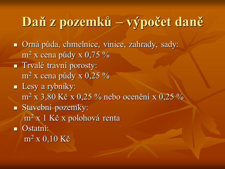 Daň z pozemků – výpočet daně Orná půda, chmelnice, vinice, zahrady, sady: Orná půda, chmelnice, vinice, zahrady, sady: m 2 x cena půdy x 0,75 % Trvalé travní porosty: Trvalé travní porosty: m 2 x cena půdy x 0,25 % Lesy a rybníky: Lesy a rybníky: m 2 x 3,80 Kč x 0,25 % nebo ocenění x 0,25 % Stavební pozemky: Stavební pozemky: m 2 x 1 Kč x polohová renta m 2 x 1 Kč x polohová renta Ostatní: Ostatní: m 2 x 0,10 Kč m 2 x 0,10 Kč