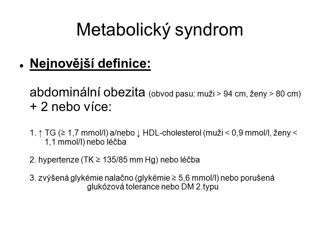 Metabolický syndrom Nejnovější definice: abdominální obezita (obvod pasu: muži > 94 cm, ženy > 80 cm) + 2 nebo více: 1. ↑ TG (≥ 1,7 mmol/l) a/nebo ↓ H