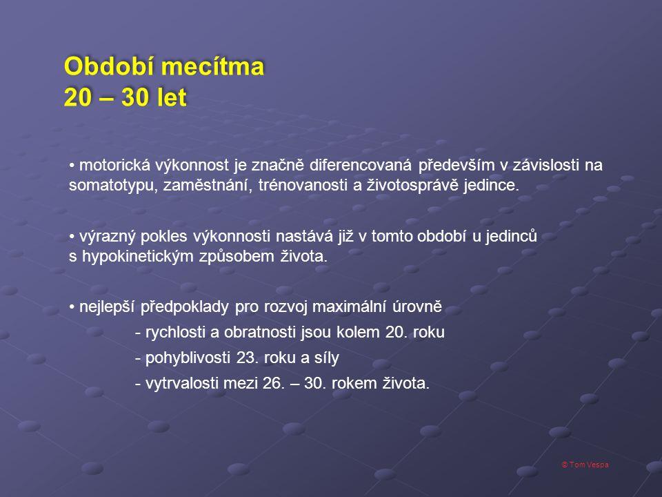 © Tom Vespa Období mecítma 20 – 30 let Období mecítma 20 – 30 let motorická výkonnost je značně diferencovaná především v závislosti na somatotypu, za