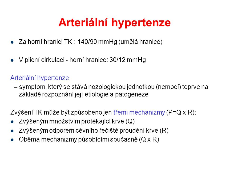 """Podílejí stavy, které můžeme označit jako """"hypercirkulaci stavy, u kterých se zvyšuje odpor proudění krve Celkové množství cirkulující krve za časovou jednotku (Q) je určeno velikostí tepenného (systolického) objemu (Vt)a frekvencí srdečních kontrakcí f, takže Q = Vt x f Odpor proudění krve je dán upravených Poiseuillovým zákonem: R = k  d/  r 4, kde k=konstanta,  =viskozita, d je délka cévy a r je poloměr cév Ke vzestupu krevního tlaku dojde, když je dysregulován funkční vztah mezi množstvím cirkulující krve a odporem kladeným proudění krve, tj."""