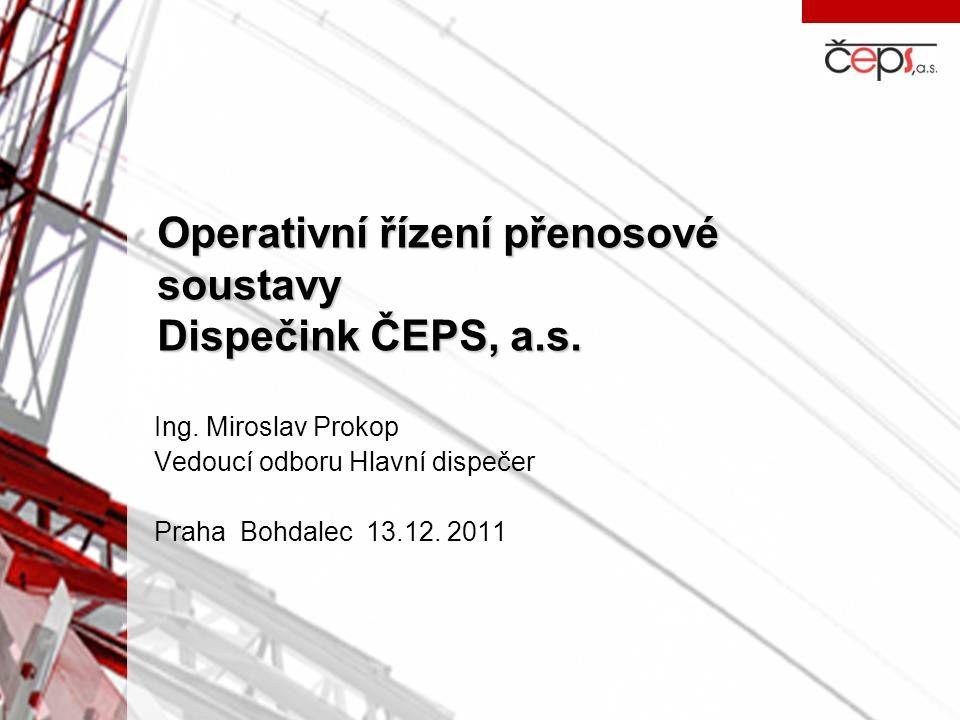 Operativní řízení přenosové soustavy Dispečink ČEPS, a.s. Ing. Miroslav Prokop Vedoucí odboru Hlavní dispečer Praha Bohdalec 13.12. 2011