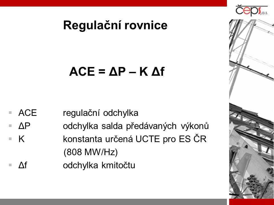 Regulační rovnice ACE = ΔP – K Δf  ACEregulační odchylka  ΔPodchylka salda předávaných výkonů  Kkonstanta určená UCTE pro ES ČR (808 MW/Hz)  Δfodc