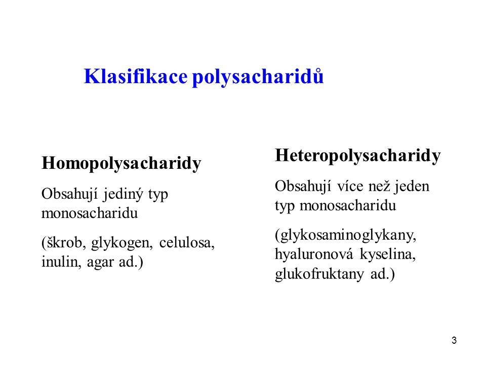 3 Klasifikace polysacharidů Homopolysacharidy Obsahují jediný typ monosacharidu (škrob, glykogen, celulosa, inulin, agar ad.) Heteropolysacharidy Obsahují více než jeden typ monosacharidu (glykosaminoglykany, hyaluronová kyselina, glukofruktany ad.)