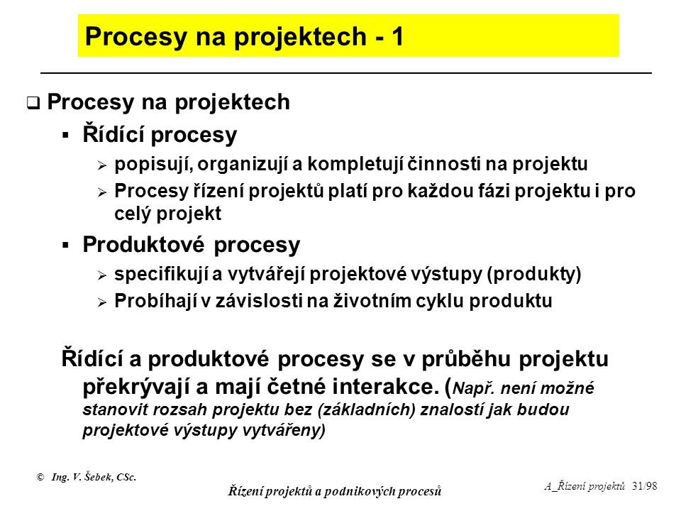 © Ing. V. Šebek, CSc. Řízení projektů a podnikových procesů A_Řízení projektů 31/98 Procesy na projektech - 1  Procesy na projektech  Řídící procesy