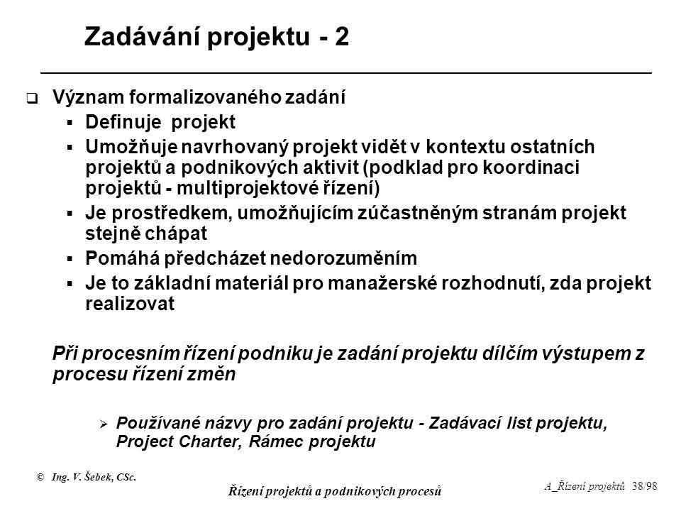 © Ing. V. Šebek, CSc. Řízení projektů a podnikových procesů A_Řízení projektů 38/98 Zadávání projektu - 2  Význam formalizovaného zadání  Definuje p