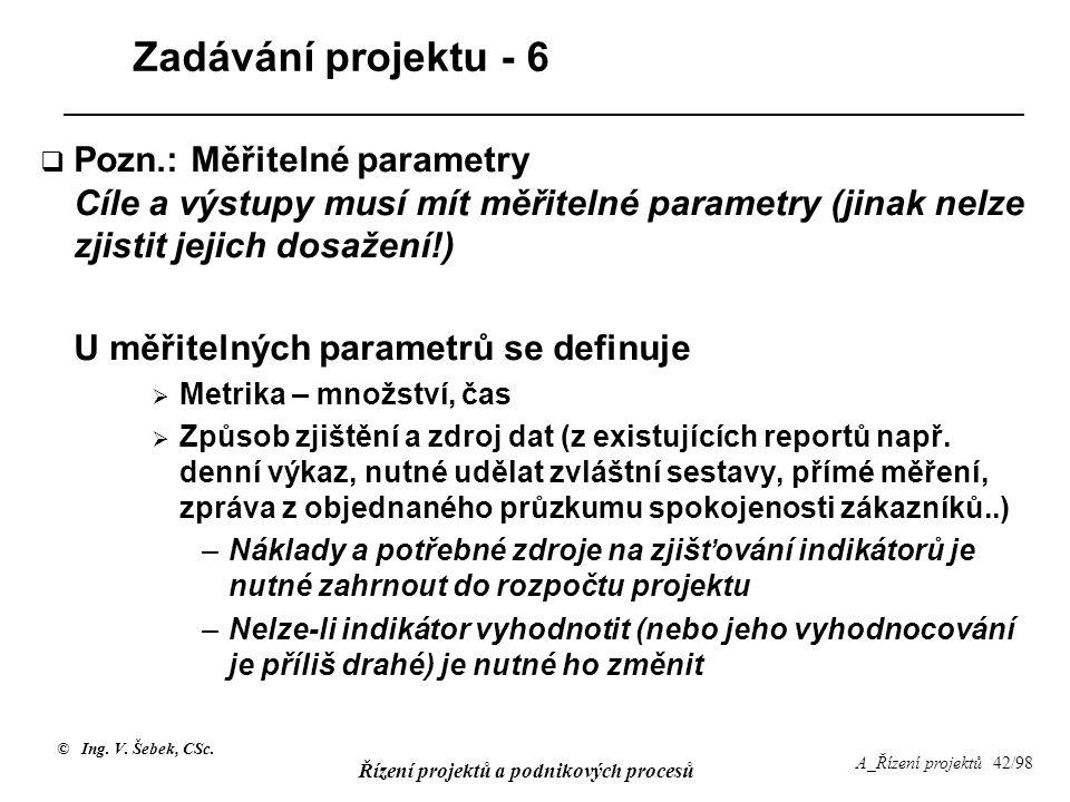 © Ing. V. Šebek, CSc. Řízení projektů a podnikových procesů A_Řízení projektů 42/98 Zadávání projektu - 6  Pozn.: Měřitelné parametry Cíle a výstupy