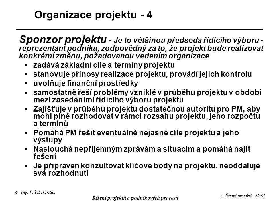 © Ing. V. Šebek, CSc. Řízení projektů a podnikových procesů A_Řízení projektů 62/98 Organizace projektu - 4 Sponzor projektu - Je to většinou předseda