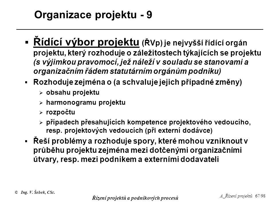 © Ing. V. Šebek, CSc. Řízení projektů a podnikových procesů A_Řízení projektů 67/98 Organizace projektu - 9  Řídící výbor projektu (ŘVp) je nejvyšší