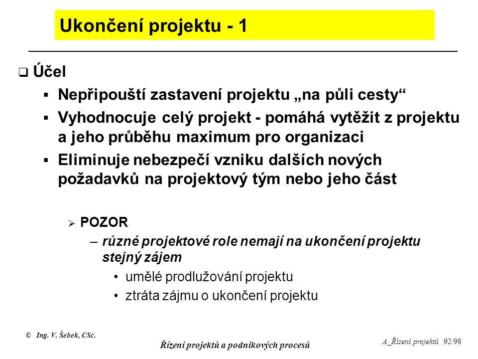 """© Ing. V. Šebek, CSc. Řízení projektů a podnikových procesů A_Řízení projektů 92/98 Ukončení projektu - 1  Účel  Nepřipouští zastavení projektu """"na"""