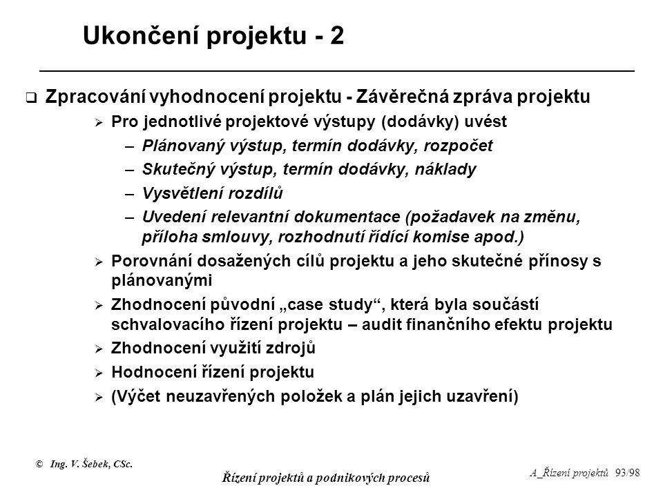 © Ing. V. Šebek, CSc. Řízení projektů a podnikových procesů A_Řízení projektů 93/98 Ukončení projektu - 2  Zpracování vyhodnocení projektu - Závěrečn