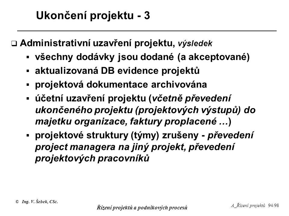 © Ing. V. Šebek, CSc. Řízení projektů a podnikových procesů A_Řízení projektů 94/98 Ukončení projektu - 3  Administrativní uzavření projektu, výslede