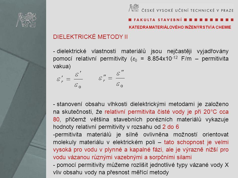 KATEDRA MATERIÁLOVÉHO INŽENÝRSTVÍ A CHEMIE DIELEKTRICKÉ METODY II - dielektrické vlastnosti materiálů jsou nejčastěji vyjadřovány pomocí relativní permitivity (  0 = 8.854x10 -12 F/m – permitivita vakua) - stanovení obsahu vlhkosti dielektrickými metodami je založeno na skutečnosti, že relativní permitivita čisté vody je při 20°C cca 80, přičemž většina stavebních porézních materiálů vykazuje hodnoty relativní permitivity v rozsahu od 2 do 6 -permitivita materiálů je silně ovlivněna možností orientovat molekuly materiálu v elektrickém poli – tato schopnost je velmi vysoká pro vodu v plynné a kapalné fázi, ale je výrazně nižší pro vodu vázanou různými vazebnými a sorpčními silami - pomocí permitivity můžeme rozlišit jednotlivé typy vázané vody X vliv obsahu vody na přesnost měřící metody