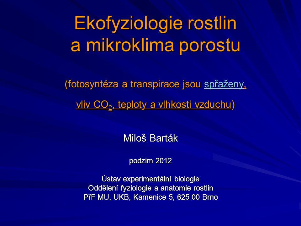 Ekofyziologie rostlin a mikroklima porostu (fotosyntéza a transpirace jsou spřaženy, vliv CO 2, teploty a vlhkosti vzduchu) Miloš Barták podzim 2012 Ú