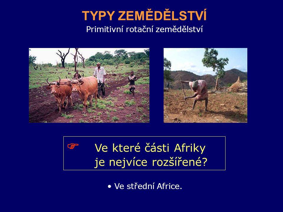 Primitivní rotační zemědělství TYPY ZEMĚDĚLSTVÍ  Ve které části Afriky je nejvíce rozšířené.