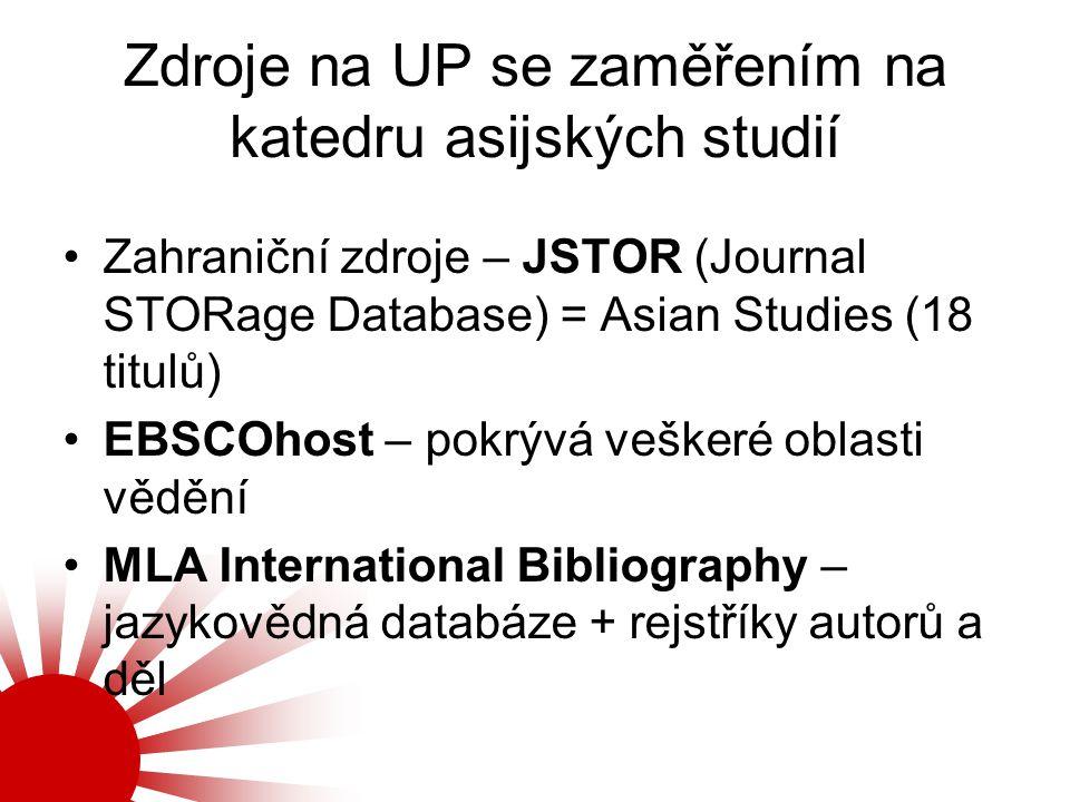 Zdroje na UP se zaměřením na katedru asijských studií Zahraniční zdroje – JSTOR (Journal STORage Database) = Asian Studies (18 titulů) EBSCOhost – pok