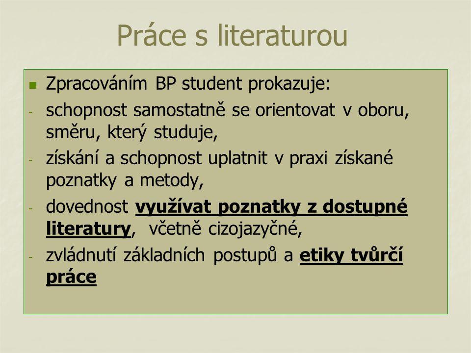 Práce s literaturou Zpracováním BP student prokazuje: - - schopnost samostatně se orientovat v oboru, směru, který studuje, - - získání a schopnost uplatnit v praxi získané poznatky a metody, - - dovednost využívat poznatky z dostupné literatury, včetně cizojazyčné, - - zvládnutí základních postupů a etiky tvůrčí práce