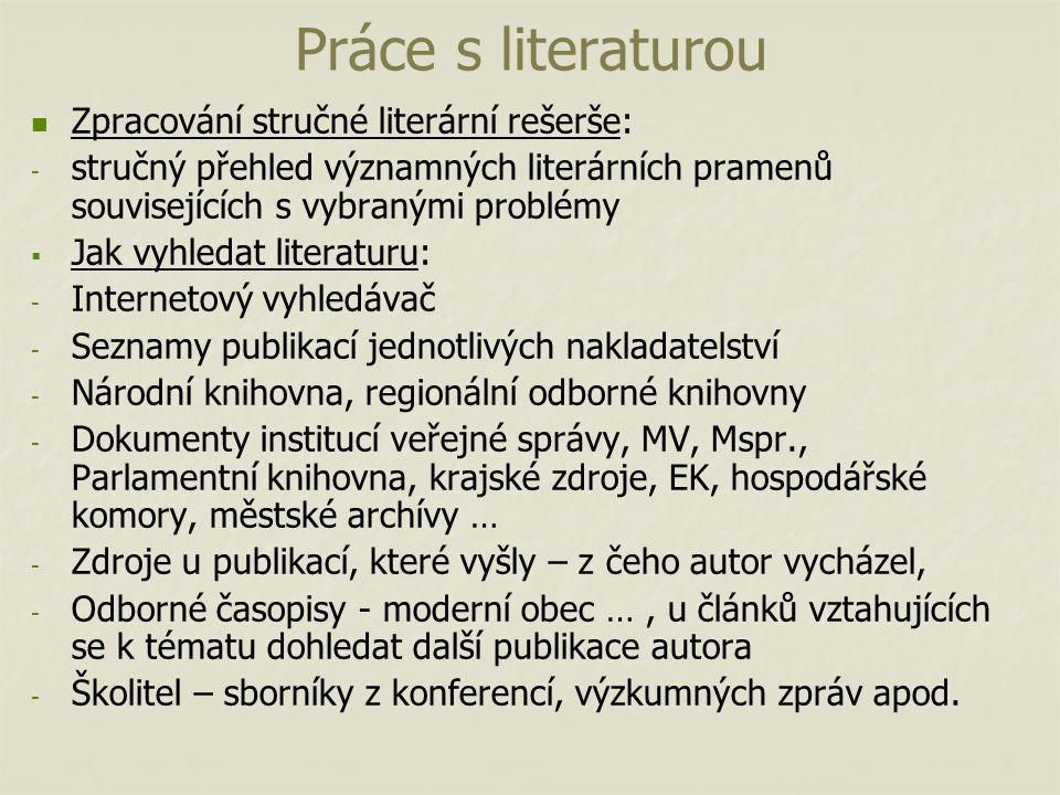 Práce s literaturou Zpracování stručné literární rešerše: - - stručný přehled významných literárních pramenů souvisejících s vybranými problémy   Jak vyhledat literaturu: - - Internetový vyhledávač - - Seznamy publikací jednotlivých nakladatelství - - Národní knihovna, regionální odborné knihovny - - Dokumenty institucí veřejné správy, MV, Mspr., Parlamentní knihovna, krajské zdroje, EK, hospodářské komory, městské archívy … - - Zdroje u publikací, které vyšly – z čeho autor vycházel, - - Odborné časopisy - moderní obec …, u článků vztahujících se k tématu dohledat další publikace autora - - Školitel – sborníky z konferencí, výzkumných zpráv apod.