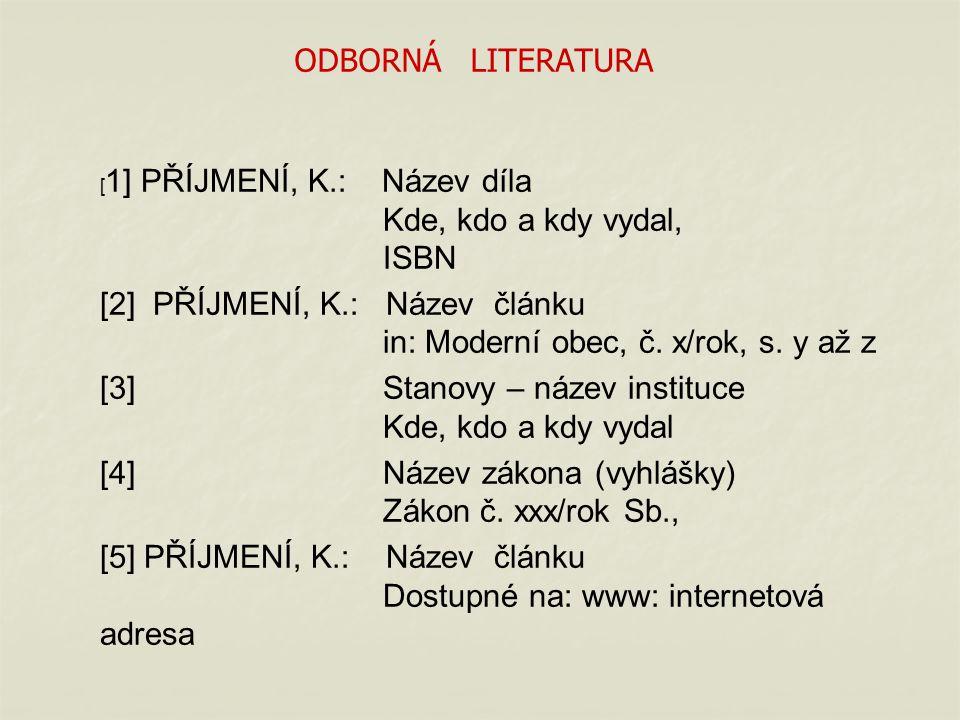 ODBORNÁ LITERATURA [ 1] PŘÍJMENÍ, K.: Název díla Kde, kdo a kdy vydal, ISBN [2] PŘÍJMENÍ, K.: Název článku in: Moderní obec, č.