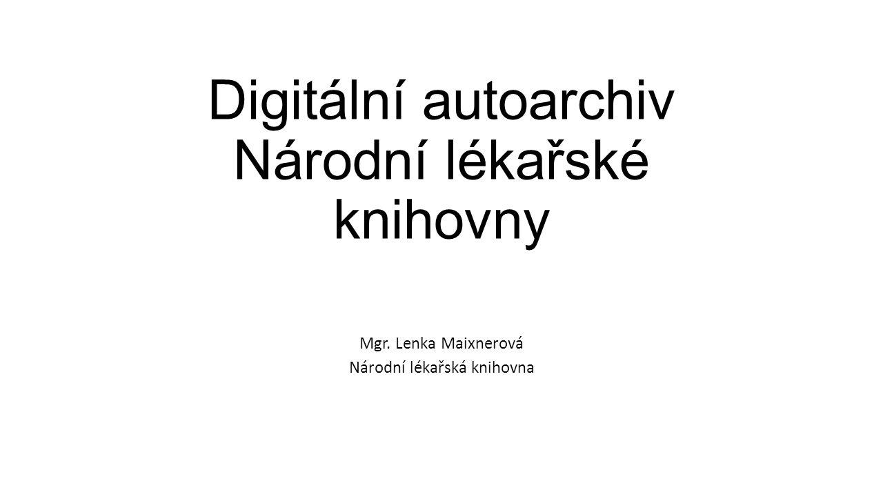 Digitální autoarchiv Národní lékařské knihovny Mgr. Lenka Maixnerová Národní lékařská knihovna