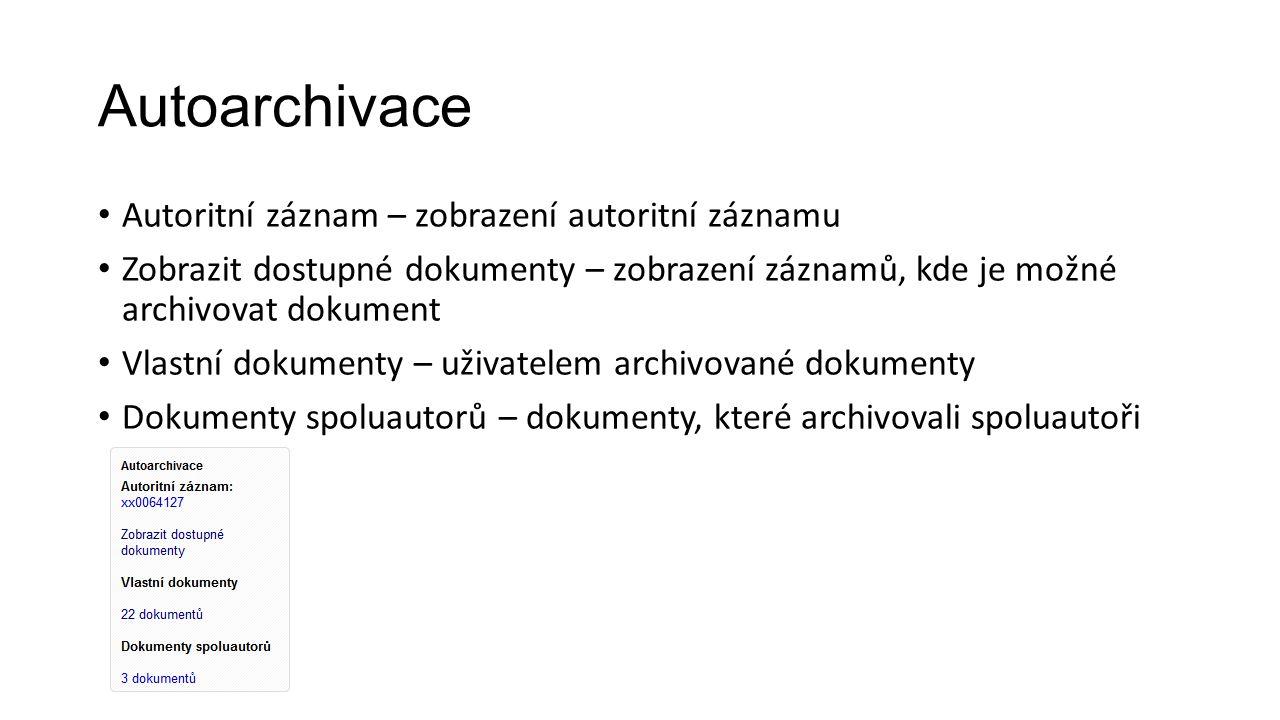 Autoarchivace Autoritní záznam – zobrazení autoritní záznamu Zobrazit dostupné dokumenty – zobrazení záznamů, kde je možné archivovat dokument Vlastní dokumenty – uživatelem archivované dokumenty Dokumenty spoluautorů – dokumenty, které archivovali spoluautoři