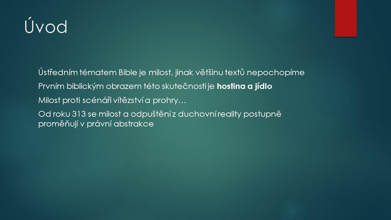 Úvod Ústředním tématem Bible je milost, jinak většinu textů nepochopíme Prvním biblickým obrazem této skutečnosti je hostina a jídlo Milost proti scénáři vítězství a prohry… Od roku 313 se milost a odpuštění z duchovní reality postupně proměňují v právní abstrakce