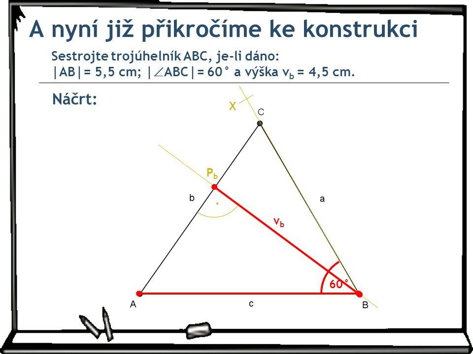 Náčrt: A nyní již přikročíme ke konstrukci Sestrojte trojúhelník ABC, je-li dáno: |AB|= 5,5 cm; |  ABC|= 60° a výška v b = 4,5 cm. 60° X. PbPb vbvb