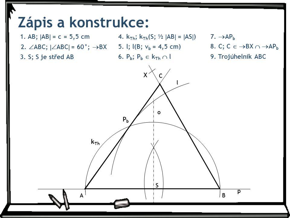 1. AB;  AB  = c = 5,5 cm Zápis a konstrukce: 4. k Th ; k Th (S; ½  AB  =  AS  ) 7.  AP b 8. C; C   BX   AP b 3. S; S je střed AB 9. Trojúhe