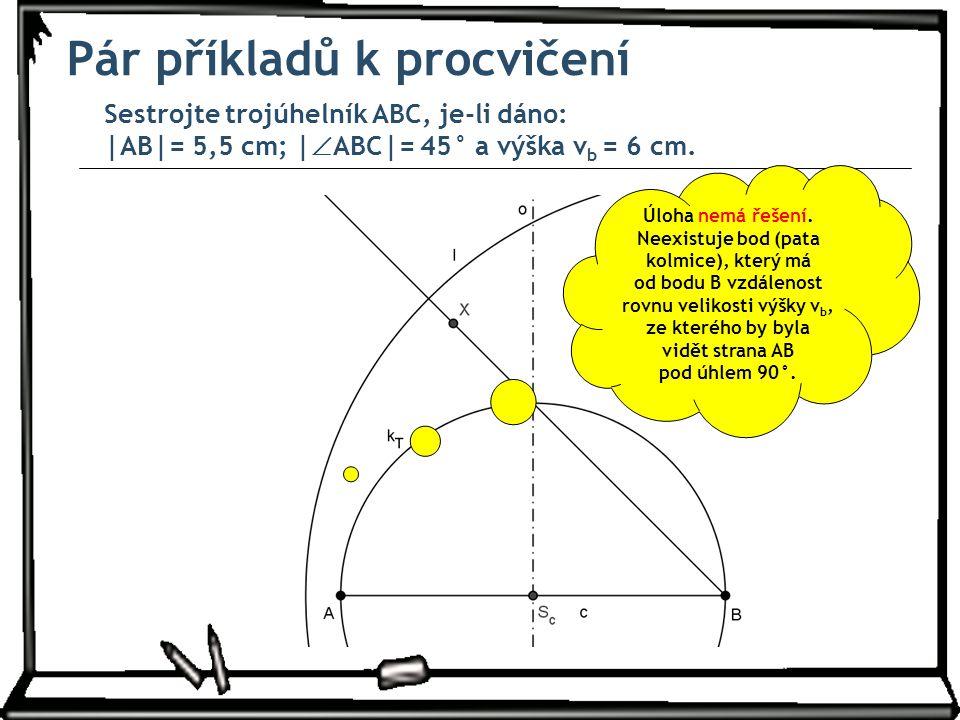 Pár příkladů k procvičení Sestrojte trojúhelník ABC, je-li dáno: |AB|= 5,5 cm; |  ABC|= 45° a výška v b = 6 cm. Úloha nemá řešení. Neexistuje bod (pa