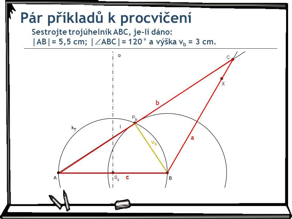 Pár příkladů k procvičení Sestrojte trojúhelník ABC, je-li dáno: |AB|= 5,5 cm; |  ABC|= 120° a výška v b = 3 cm. a b c vbvb