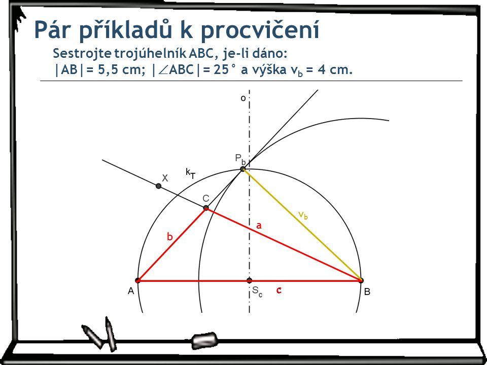 Pár příkladů k procvičení Sestrojte trojúhelník ABC, je-li dáno: |AB|= 5,5 cm; |  ABC|= 25° a výška v b = 4 cm. a b c vbvb