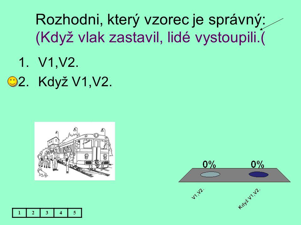Rozhodni, který vzorec je správný: (Když vlak zastavil, lidé vystoupili.( 12345 1.V1,V2. 2.Když V1,V2.