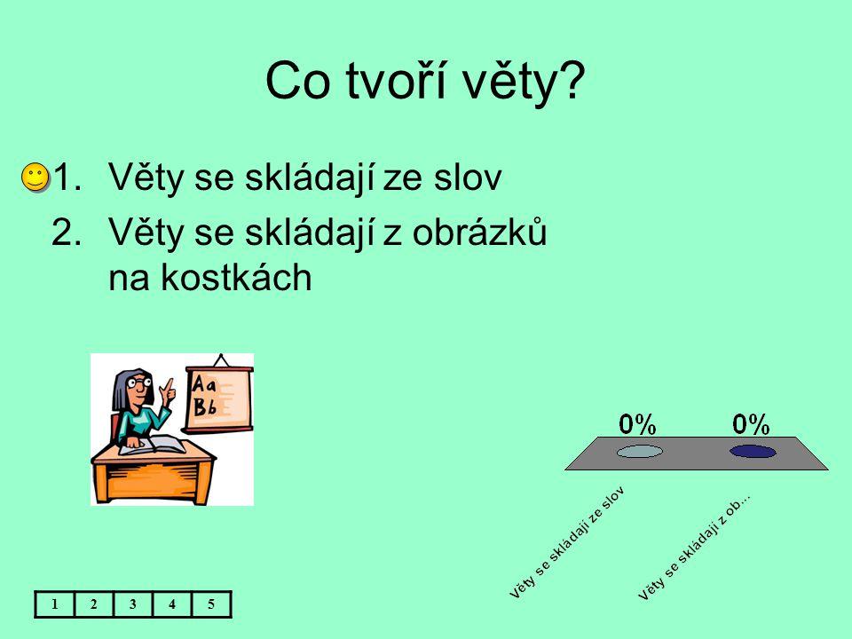 Co tvoří věty? 1.Věty se skládají ze slov 2.Věty se skládají z obrázků na kostkách 12345
