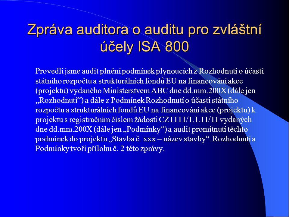 """Zpráva auditora o auditu pro zvláštní účely ISA 800 Provedli jsme audit plnění podmínek plynoucích z Rozhodnutí o účasti státního rozpočtu a strukturálních fondů EU na financování akce (projektu) vydaného Ministerstvem ABC dne dd.mm.200X (dále jen """"Rozhodnutí ) a dále z Podmínek Rozhodnutí o účasti státního rozpočtu a strukturálních fondů EU na financování akce (projektu) k projektu s registračním číslem žádosti CZ1111/1.1.11/11 vydaných dne dd.mm.200X (dále jen """"Podmínky ) a audit promítnutí těchto podmínek do projektu """"Stavba č."""