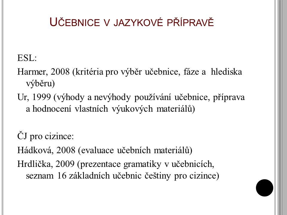 U ČEBNICE V JAZYKOVÉ PŘÍPRAVĚ ESL: Harmer, 2008 (kritéria pro výběr učebnice, fáze a hlediska výběru) Ur, 1999 (výhody a nevýhody používání učebnice, příprava a hodnocení vlastních výukových materiálů) ČJ pro cizince: Hádková, 2008 (evaluace učebních materiálů) Hrdlička, 2009 (prezentace gramatiky v učebnicích, seznam 16 základních učebnic češtiny pro cizince)