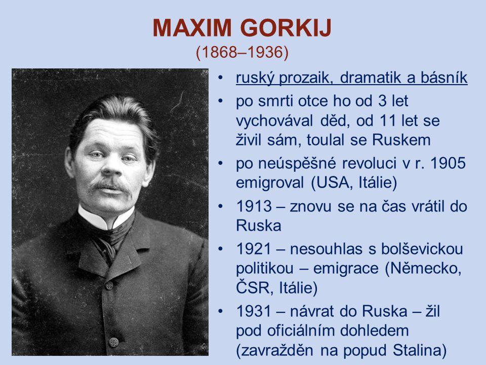 MAXIM GORKIJ (1868–1936) ruský prozaik, dramatik a básník po smrti otce ho od 3 let vychovával děd, od 11 let se živil sám, toulal se Ruskem po neúspěšné revoluci v r.